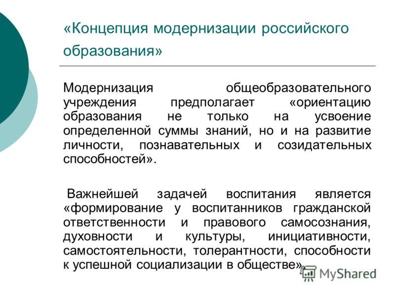 «Концепция модернизации российского образования» Модернизация общеобразовательного учреждения предполагает «ориентацию образования не только на усвоение определенной суммы знаний, но и на развитие личности, познавательных и созидательных способностей