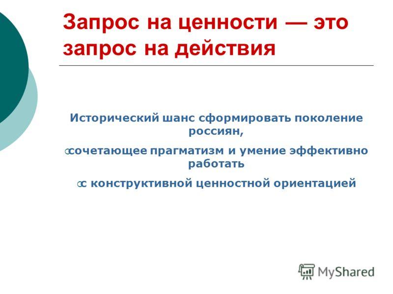 Запрос на ценности это запрос на действия Исторический шанс сформировать поколение россиян, сочетающее прагматизм и умение эффективно работать с конструктивной ценностной ориентацией
