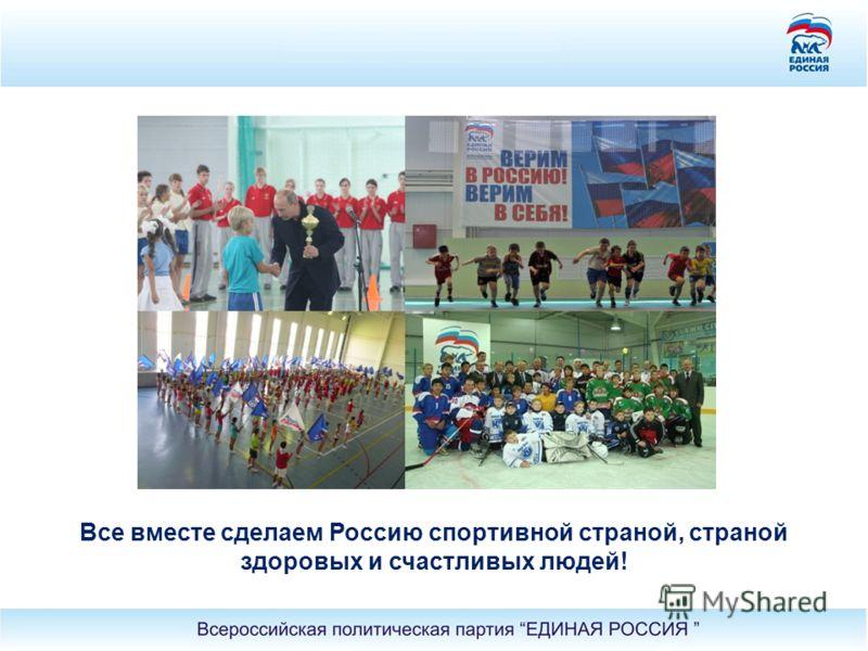 Все вместе сделаем Россию спортивной страной, страной здоровых и счастливых людей!