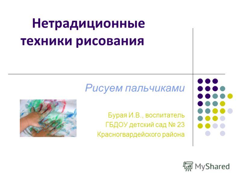 Нетрадиционные техники рисования Рисуем пальчиками Бурая И.В., воспитатель ГБДОУ детский сад 23 Красногвардейского района