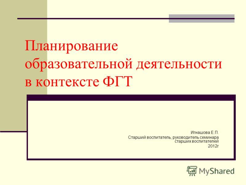 Планирование образовательной деятельности в контексте ФГТ Игнашова Е.П. Старший воспитатель, руководитель семинара старших воспитателей 2012г