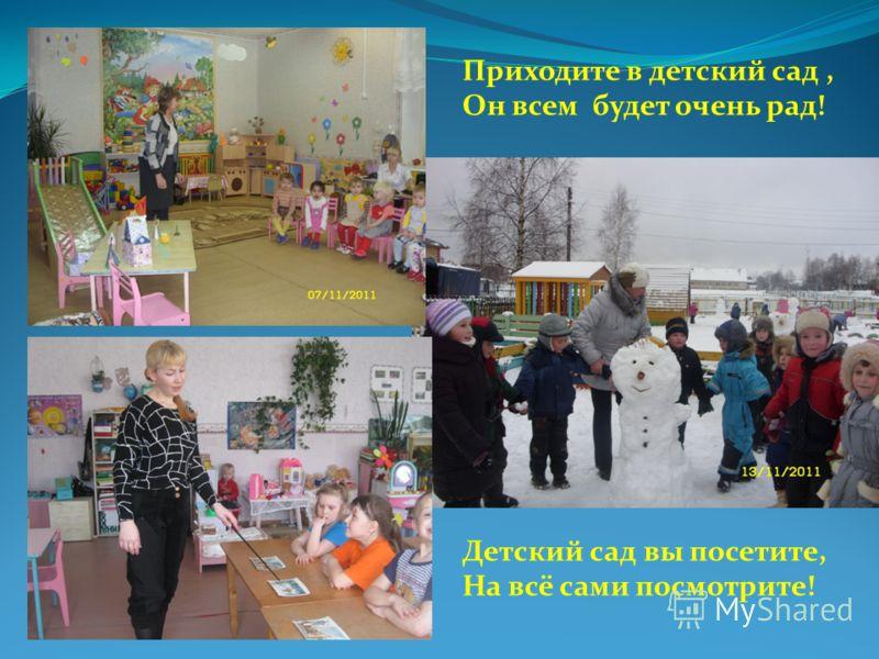 Приходите в детский сад, Он всем будет очень рад! Детский сад вы посетите, На всё сами посмотрите!