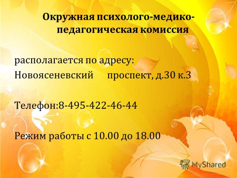 Окружная психолого-медико- педагогическая комиссия располагается по адресу: Новоясеневский проспект, д.30 к.3 Телефон:8-495-422-46-44 Режим работы с 10.00 до 18.00