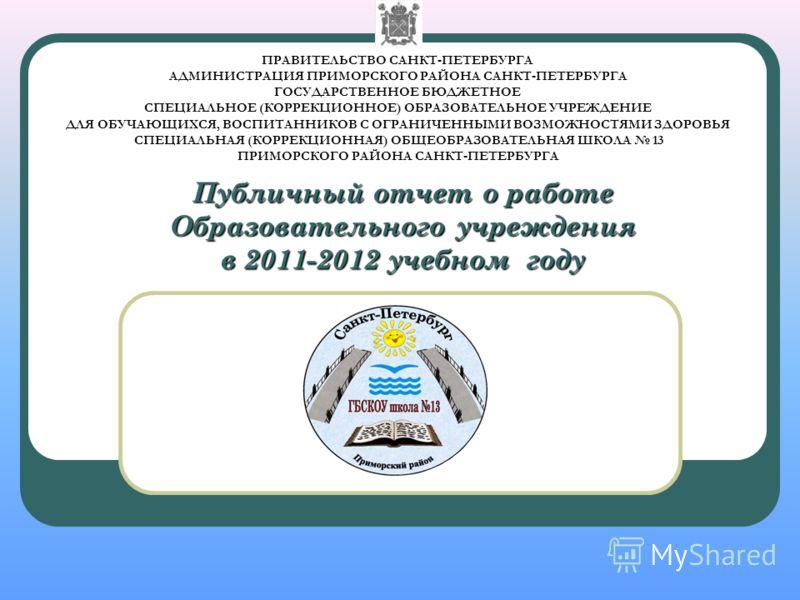 Публичный отчет о работе Образовательного учреждения в 2011-2012 учебном году ПРАВИТЕЛЬСТВО САНКТ-ПЕТЕРБУРГА АДМИНИСТРАЦИЯ ПРИМОРСКОГО РАЙОНА САНКТ-ПЕТЕРБУРГА ГОСУДАРСТВЕННОЕ БЮДЖЕТНОЕ СПЕЦИАЛЬНОЕ (КОРРЕКЦИОННОЕ) ОБРАЗОВАТЕЛЬНОЕ УЧРЕЖДЕНИЕ ДЛЯ ОБУЧАЮ