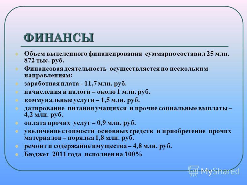 ФИНАНСЫ Объем выделенного финансирования суммарно составил 25 млн. 872 тыс. руб. Финансовая деятельность осуществляется по нескольким направлениям: заработная плата - 11,7 млн. руб. начисления и налоги – около 1 млн. руб. коммунальные услуги – 1,5 мл