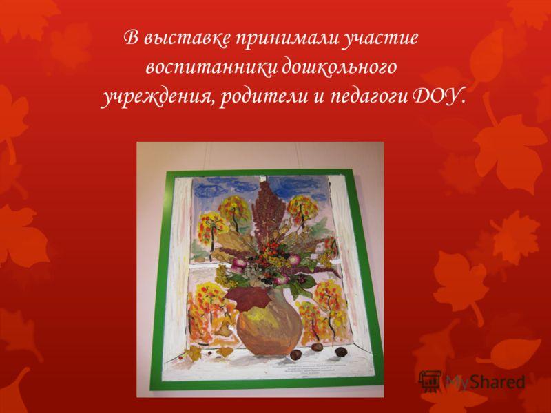 В выставке принимали участие воспитанники дошкольного учреждения, родители и педагоги ДОУ.