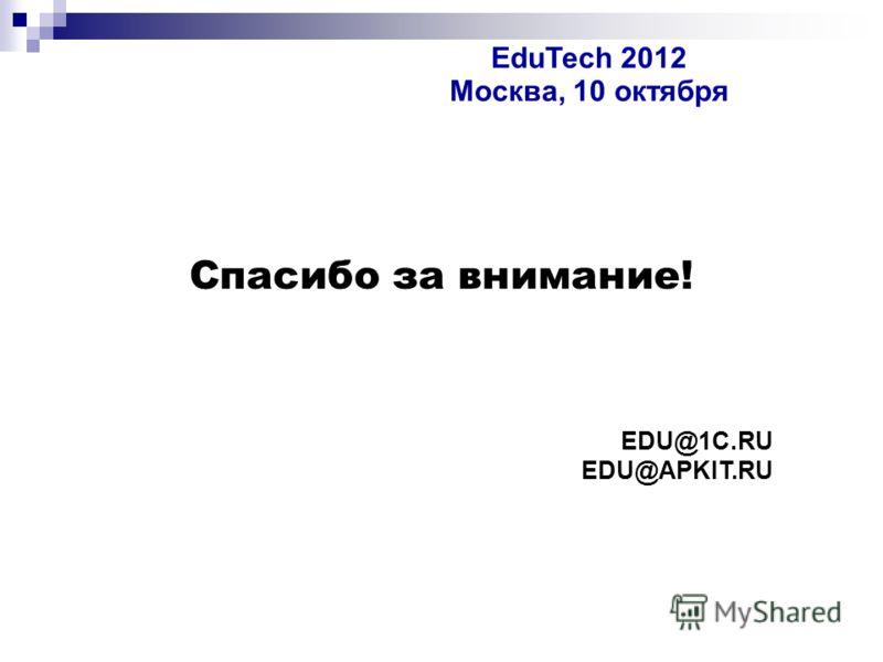 Спасибо за внимание! EDU@1C.RU EDU@APKIT.RU EduTech 2012 Москва, 10 октября