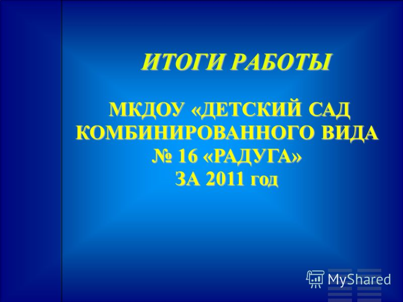 МКДОУ «ДЕТСКИЙ САД КОМБИНИРОВАННОГО ВИДА 16 «РАДУГА» ЗА 2011 год МКДОУ «ДЕТСКИЙ САД КОМБИНИРОВАННОГО ВИДА 16 «РАДУГА» ЗА 2011 год ИТОГИ РАБОТЫ ИТОГИ РАБОТЫ