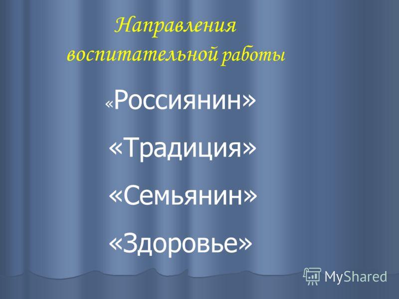 « Россиянин» «Традиция» «Семьянин» «Здоровье» Направления воспитательной работы