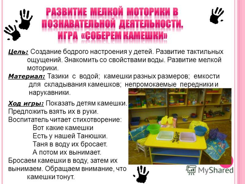 Цель: Создание бодрого настроения у детей. Развитие тактильных ощущений. Знакомить со свойствами воды. Развитие мелкой моторики. Материал: Тазики с водой; камешки разных размеров; емкости для складывания камешков; непромокаемые передники и нарукавник