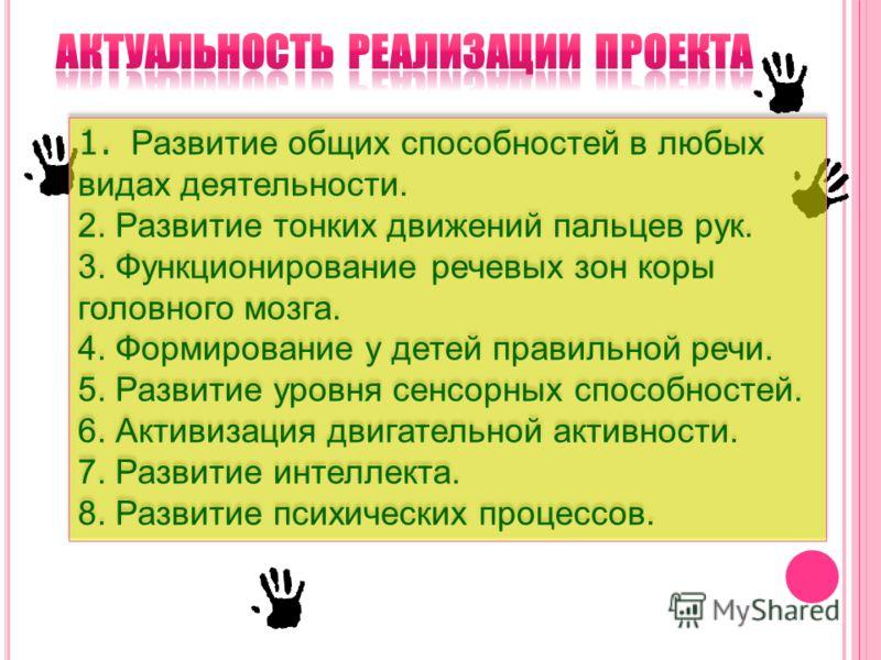 1. Развитие общих способностей в любых видах деятельности. 2. Развитие тонких движений пальцев рук. 3. Функционирование речевых зон коры головного мозга. 4. Формирование у детей правильной речи. 5. Развитие уровня сенсорных способностей. 6. Активизац