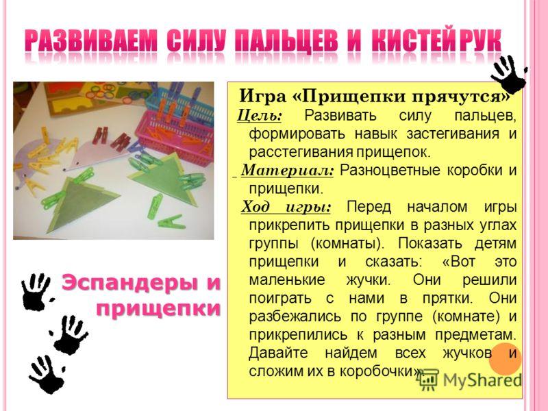 Игра «Прищепки прячутся» Цель: Развивать силу пальцев, формировать навык застегивания и расстегивания прищепок. Материал: Разноцветные коробки и прищепки. Ход игры: Перед началом игры прикрепить прищепки в разных углах группы (комнаты). Показать детя