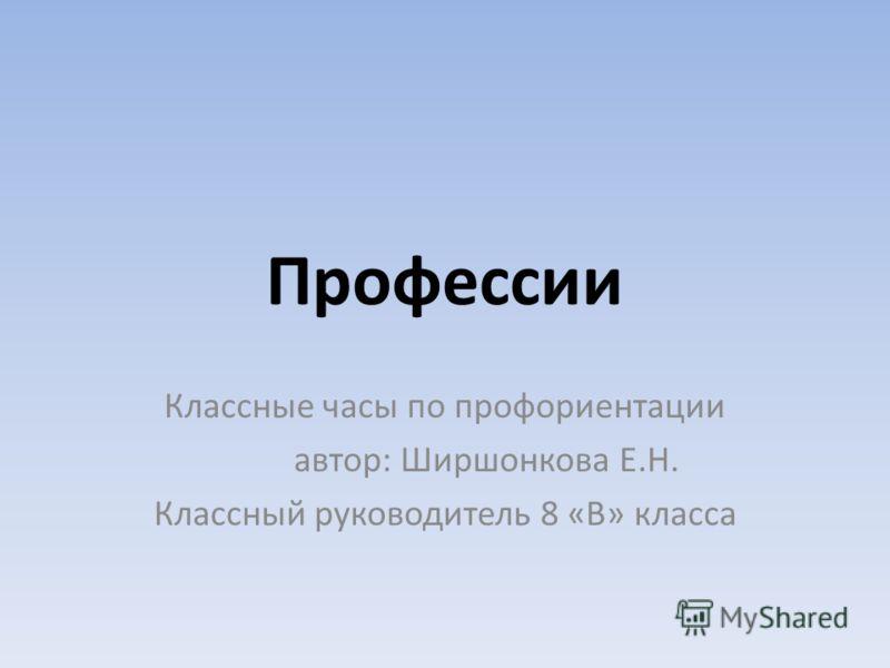 Профессии Классные часы по профориентации автор: Ширшонкова Е.Н. Классный руководитель 8 «В» класса