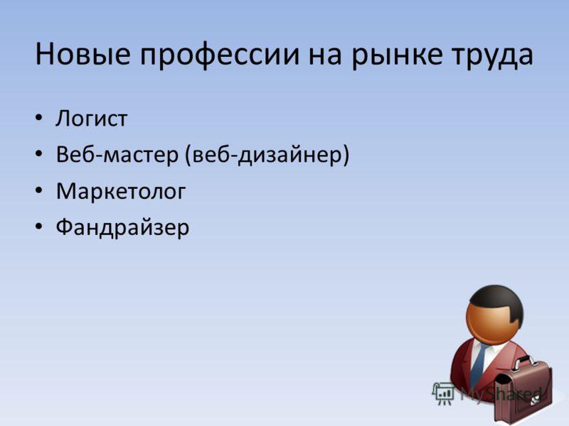 Новые профессии на рынке труда Логист Веб-мастер (веб-дизайнер) Маркетолог Фандрайзер