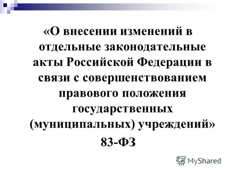 «О внесении изменений в отдельные законодательные акты Российской Федерации в связи с совершенствованием правового положения государственных (муниципальных) учреждений» 83-ФЗ