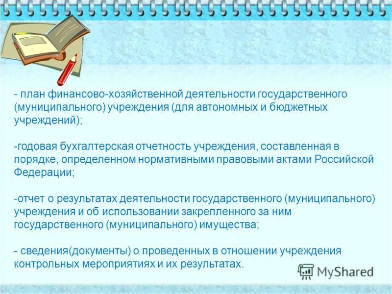 - план финансово-хозяйственной деятельности государственного (муниципального) учреждения (для автономных и бюджетных учреждений); -годовая бухгалтерская отчетность учреждения, составленная в порядке, определенном нормативными правовыми актами Российс