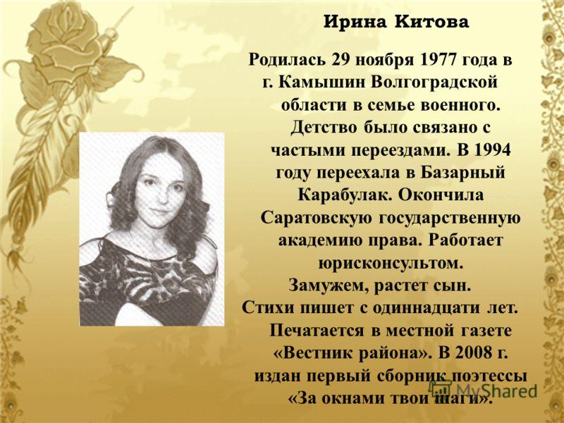 Ирина Китова Родилась 29 ноября 1977 года в г. Камышин Волгоградской области в семье военного. Детство было связано с частыми переездами. В 1994 году переехала в Базарный Карабулак. Окончила Саратовскую государственную академию права. Работает юриско