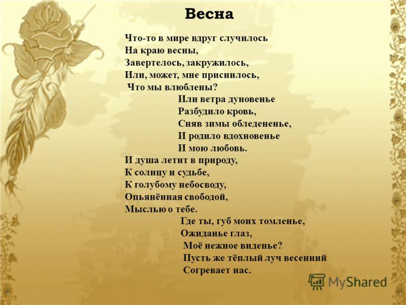 Весна Что-то в мире вдруг случилось На краю весны, Завертелось, закружилось, Или, может, мне приснилось, Что мы влюблены? Или ветра дуновенье Разбудило кровь, Сняв зимы обледененье, И родило вдохновенье И мою любовь. И душа летит в природу, К солнцу