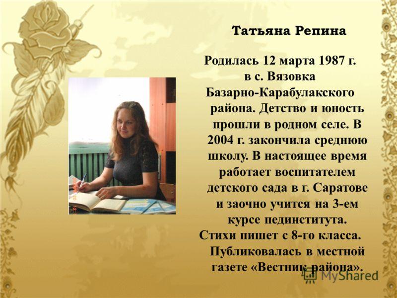 Татьяна Репина Родилась 12 марта 1987 г. в с. Вязовка Базарно-Карабулакского района. Детство и юность прошли в родном селе. В 2004 г. закончила среднюю школу. В настоящее время работает воспитателем детского сада в г. Саратове и заочно учится на 3-ем