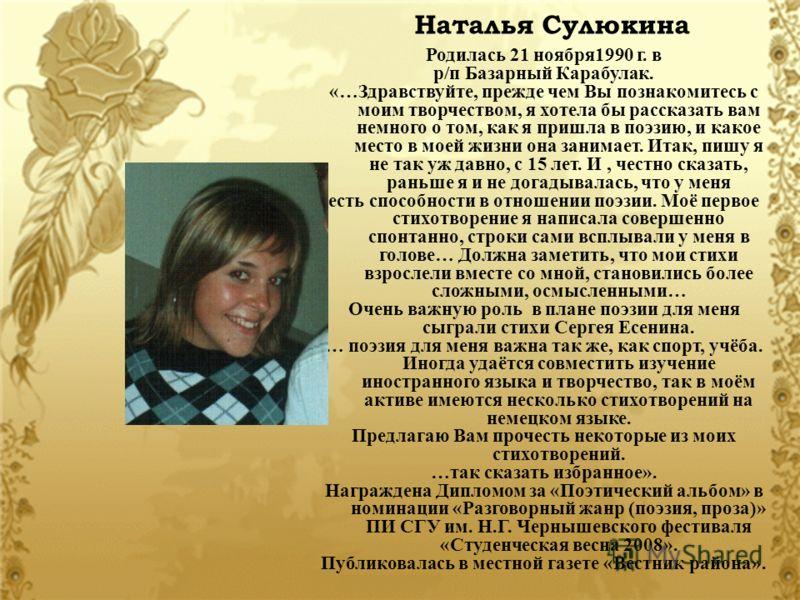 Наталья Сулюкина Родилась 21 ноября1990 г. в р/п Базарный Карабулак. «…Здравствуйте, прежде чем Вы познакомитесь с моим творчеством, я хотела бы рассказать вам немного о том, как я пришла в поэзию, и какое место в моей жизни она занимает. Итак, пишу