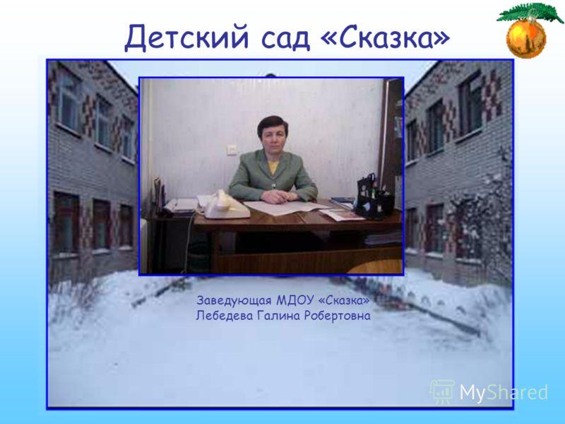 Детский сад «Сказка» Заведующая МДОУ «Сказка» Лебедева Галина Робертовна