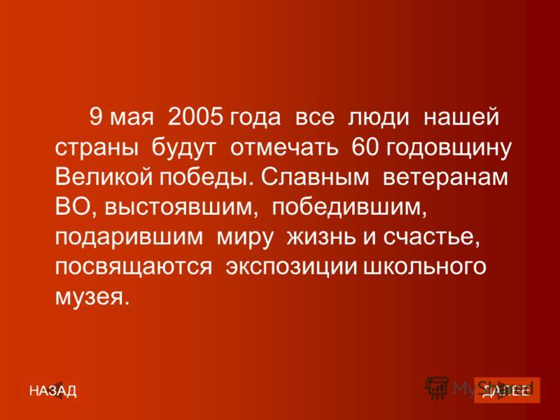9 мая 2005 года все люди нашей страны будут отмечать 60 годовщину Великой победы. Славным ветеранам ВО, выстоявшим, победившим, подарившим миру жизнь и счастье, посвящаются экспозиции школьного музея. ДАЛЕЕНАЗАД