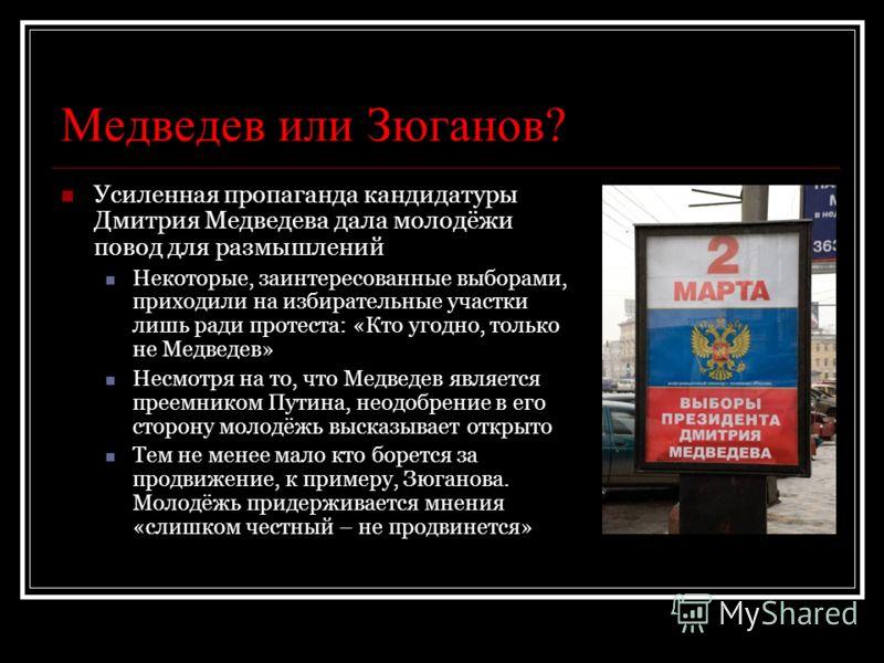 Медведев или Зюганов? Усиленная пропаганда кандидатуры Дмитрия Медведева дала молодёжи повод для размышлений Некоторые, заинтересованные выборами, приходили на избирательные участки лишь ради протеста: «Кто угодно, только не Медведев» Несмотря на то,