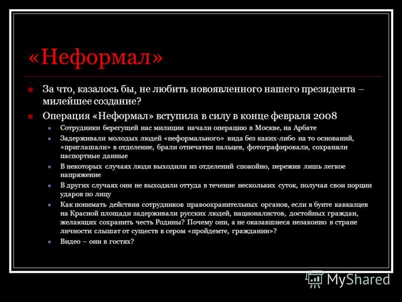 «Неформал» За что, казалось бы, не любить новоявленного нашего президента – милейшее создание? Операция «Неформал» вступила в силу в конце февраля 2008 Сотрудники берегущей нас милиции начали операцию в Москве, на Арбате Задерживали молодых людей «не