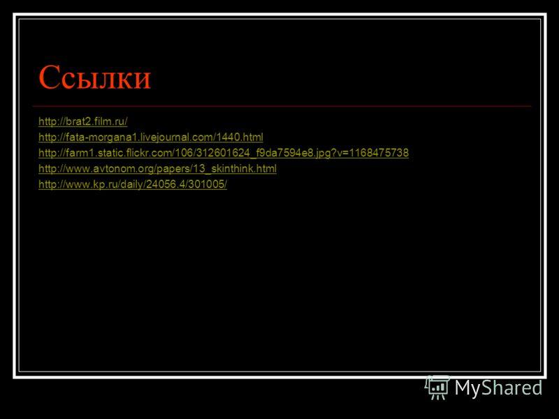 Ссылки http://brat2.film.ru/ http://fata-morgana1.livejournal.com/1440.html http://farm1.static.flickr.com/106/312601624_f9da7594e8.jpg?v=1168475738 http://www.avtonom.org/papers/13_skinthink.html http://www.kp.ru/daily/24056.4/301005/