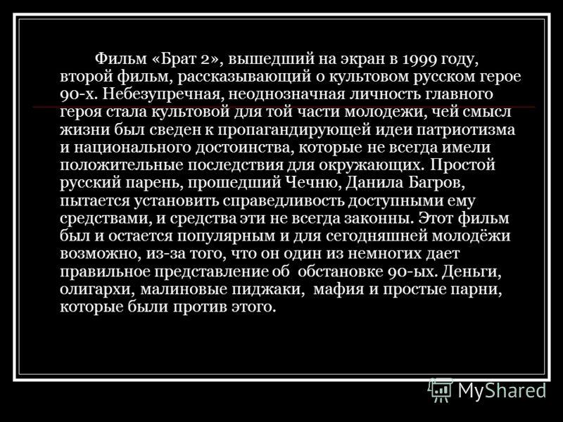 Фильм «Брат 2», вышедший на экран в 1999 году, второй фильм, рассказывающий о культовом русском герое 90-х. Небезупречная, неоднозначная личность главного героя стала культовой для той части молодежи, чей смысл жизни был сведен к пропагандирующей иде