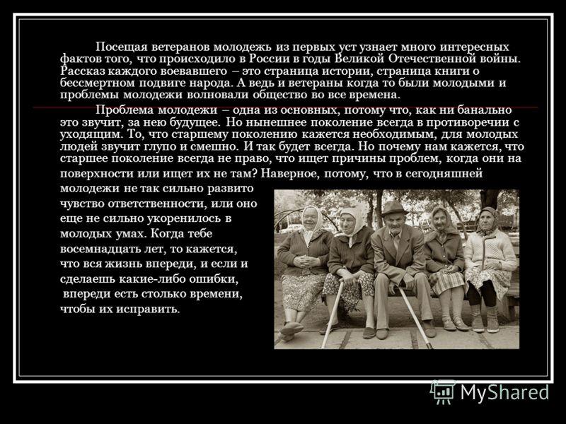 Посещая ветеранов молодежь из первых уст узнает много интересных фактов того, что происходило в России в годы Великой Отечественной войны. Рассказ каждого воевавшего – это страница истории, страница книги о бессмертном подвиге народа. А ведь и ветера