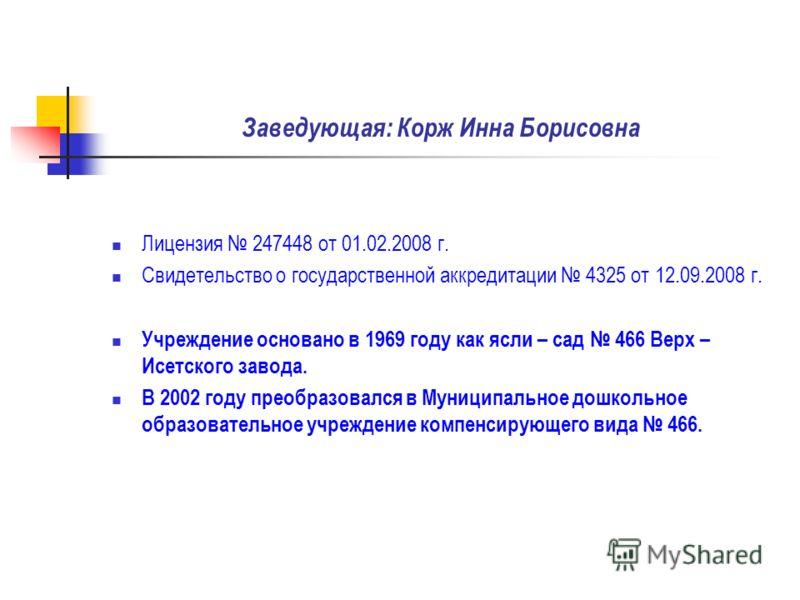Заведующая: Корж Инна Борисовна Лицензия 247448 от 01.02.2008 г. Свидетельство о государственной аккредитации 4325 от 12.09.2008 г. Учреждение основано в 1969 году как ясли – сад 466 Верх – Исетского завода. В 2002 году преобразовался в Муниципальное