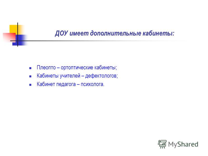 ДОУ имеет дополнительные кабинеты: Плеопто – ортоптические кабинеты; Кабинеты учителей – дефектологов; Кабинет педагога – психолога.