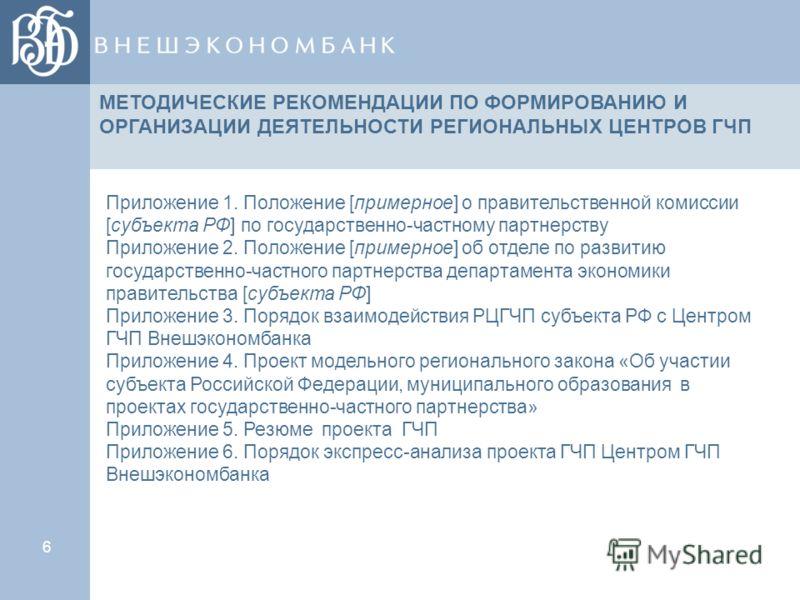6 Приложение 1. Положение [примерное] о правительственной комиссии [субъекта РФ] по государственно-частному партнерству Приложение 2. Положение [примерное] об отделе по развитию государственно-частного партнерства департамента экономики правительства