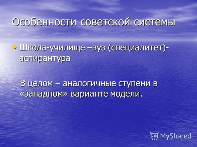 Особенности советской системы Школа-училище –вуз (специалитет)- аспирантура Школа-училище –вуз (специалитет)- аспирантура В целом – аналогичные ступени в «западном» варианте модели. В целом – аналогичные ступени в «западном» варианте модели.