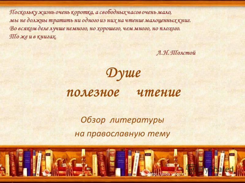 Душе полезное чтение Обзор литературы на православную тему Поскольку жизнь очень коротка, а свободных часов очень мало, мы не должны тратить ни одного из них на чтение малоценных книг. Во всяком деле лучше немного, но хорошего, чем много, но плохого.