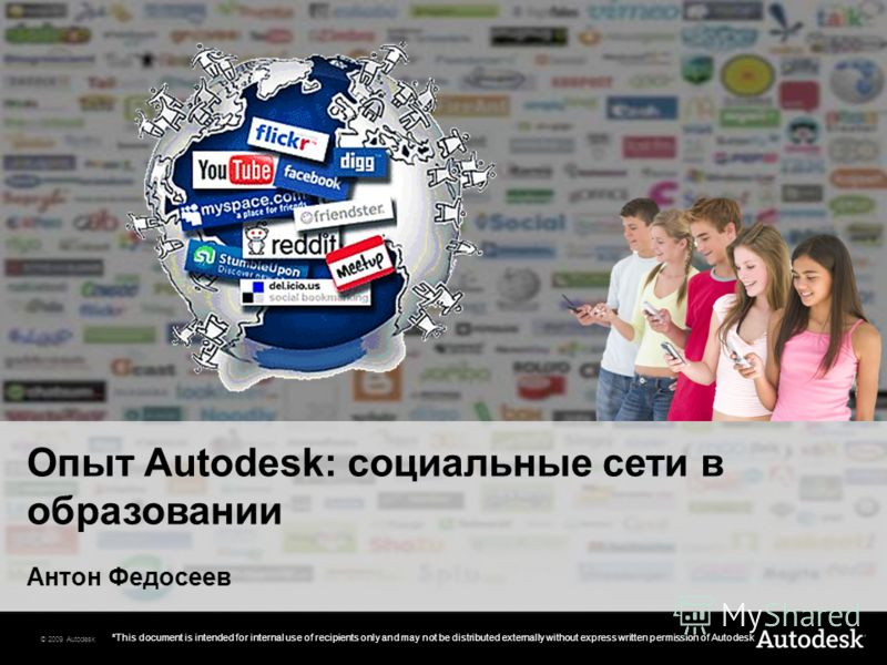 © 2009 Autodesk *This document is intended for internal use of recipients only and may not be distributed externally without express written permission of Autodesk Опыт Autodesk: социальные сети в образовании Антон Федосеев