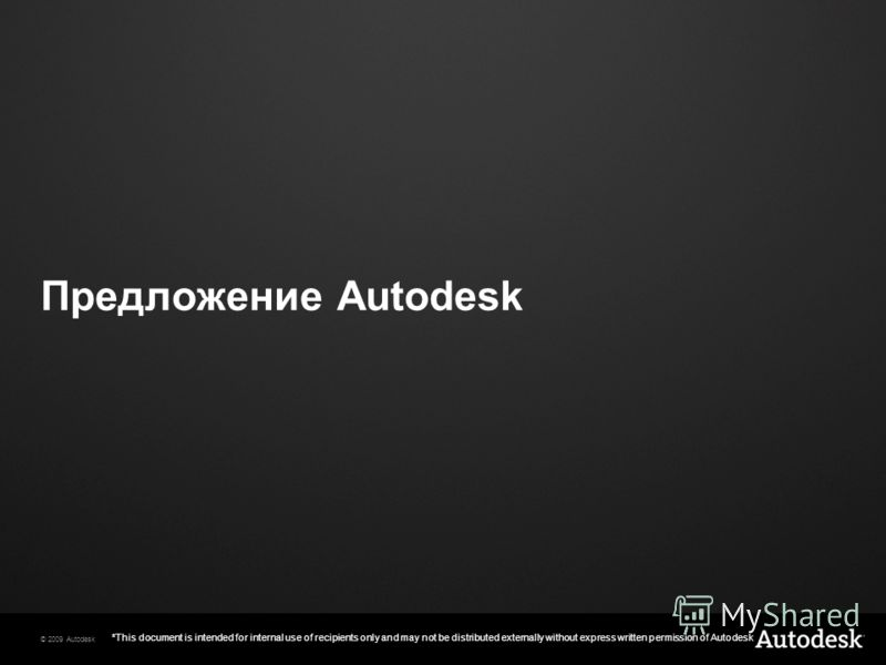 © 2009 Autodesk *This document is intended for internal use of recipients only and may not be distributed externally without express written permission of Autodesk Предложение Autodesk