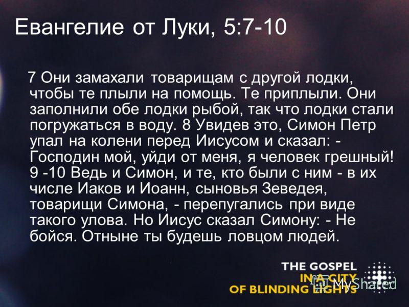 Евангелие от Луки, 5:7-10 7 Они замахали товарищам с другой лодки, чтобы те плыли на помощь. Те приплыли. Они заполнили обе лодки рыбой, так что лодки стали погружаться в воду. 8 Увидев это, Симон Петр упал на колени перед Иисусом и сказал: - Господи