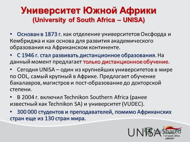 Университет Южной Африки (University of South Africa – UNISA) Основан в 1873 г. Основан в 1873 г. как отделение университетов Оксфорда и Кембриджа и как основа для развития академического образования на Африканском континенте. С 1946 г. стал развиват