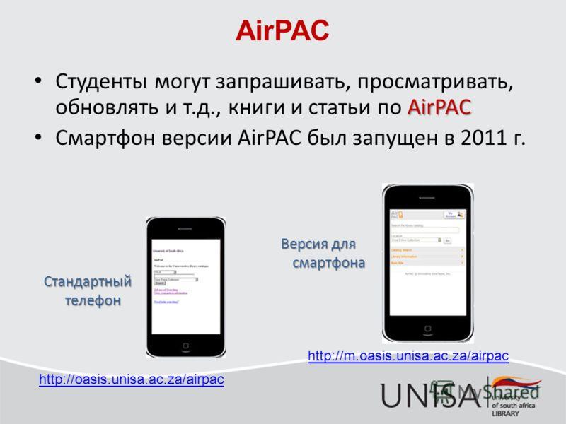 AirPAC AirPAC Студенты могут запрашивать, просматривать, обновлять и т.д., книги и статьи по AirPAC Смартфон версии AirPAC был запущен в 2011 г. Стандартный телефон Версия для смартфона http://oasis.unisa.ac.za/airpac http://m.oasis.unisa.ac.za/airpa