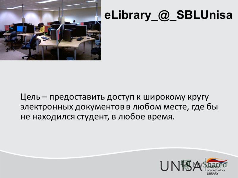 eLibrary_@_SBLUnisa Цель – предоставить доступ к широкому кругу электронных документов в любом месте, где бы не находился студент, в любое время.