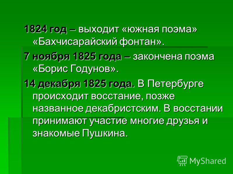 1824 год – выходит «южная поэма» «Бахчисарайский фонтан». 7 ноября 1825 года – закончена поэма «Борис Годунов». 14 декабря 1825 года. В Петербурге происходит восстание, позже названное декабристским. В восстании принимают участие многие друзья и знак