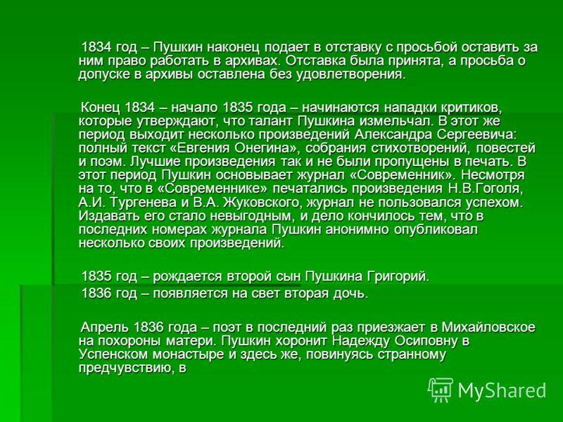1834 год – Пушкин наконец подает в отставку с просьбой оставить за ним право работать в архивах. Отставка была принята, а просьба о допуске в архивы оставлена без удовлетворения. 1834 год – Пушкин наконец подает в отставку с просьбой оставить за ним