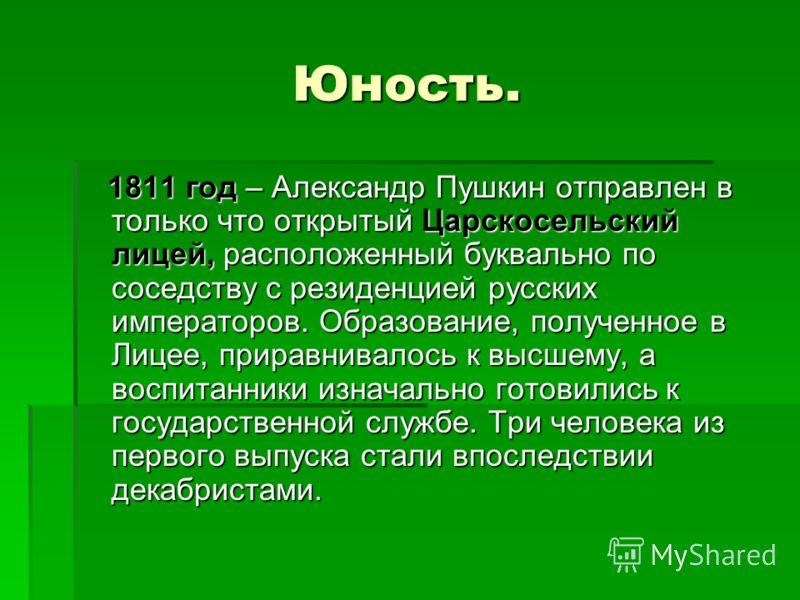 Юность. 1811 год – Александр Пушкин отправлен в только что открытый Царскосельский лицей, расположенный буквально по соседству с резиденцией русских императоров. Образование, полученное в Лицее, приравнивалось к высшему, а воспитанники изначально гот