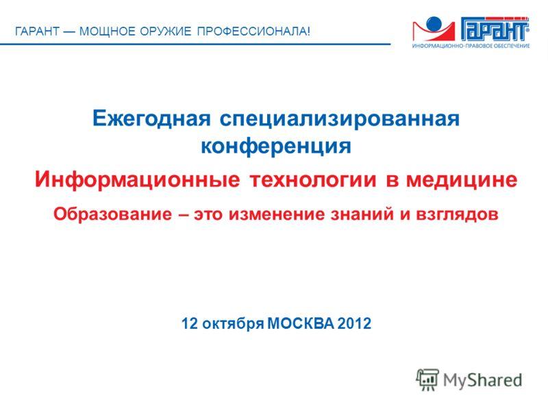 ГАРАНТ МОЩНОЕ ОРУЖИЕ ПРОФЕССИОНАЛА! Ежегодная специализированная конференция Информационные технологии в медицине Образование – это изменение знаний и взглядов 12 октября МОСКВА 2012