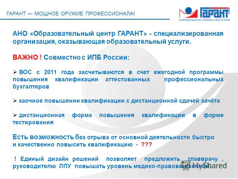 ГАРАНТ МОЩНОЕ ОРУЖИЕ ПРОФЕССИОНАЛА! АНО «Образовательный центр ГАРАНТ» - специализированная организация, оказывающая образовательный услуги. ВАЖНО ! Совместно с ИПБ России: ВОС с 2011 года засчитываются в счет ежегодной программы повышения квалификац