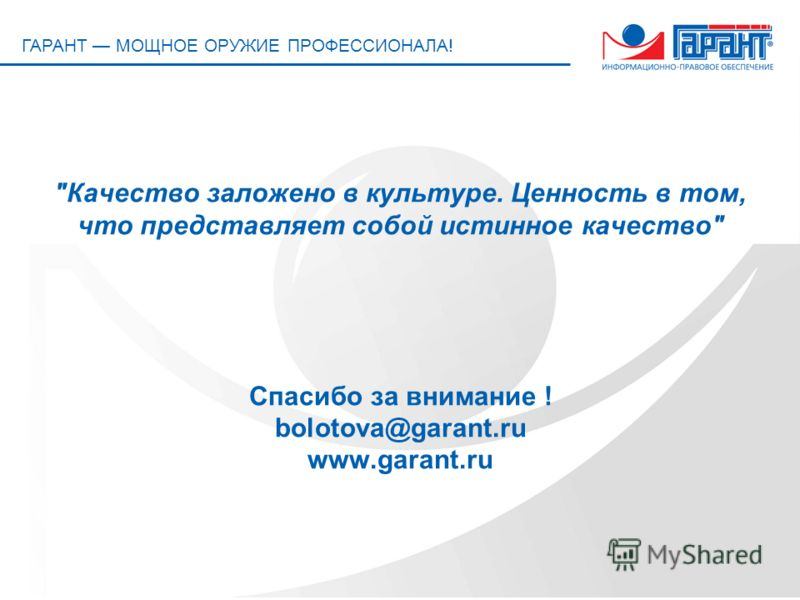 ГАРАНТ МОЩНОЕ ОРУЖИЕ ПРОФЕССИОНАЛА! Качество заложено в культуре. Ценность в том, что представляет собой истинное качество Спасибо за внимание ! bolotova@garant.ru www.garant.ru
