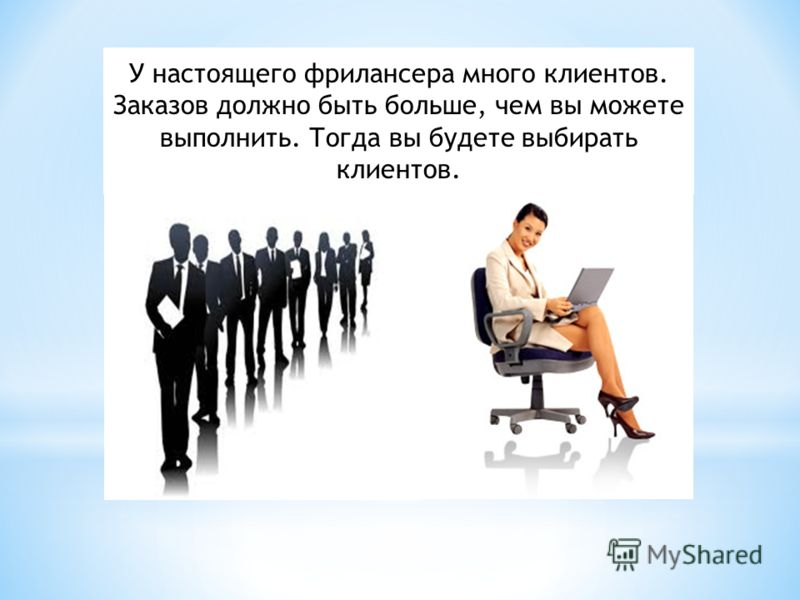 У настоящего фрилансера много клиентов. Заказов должно быть больше, чем вы можете выполнить. Тогда вы будете выбирать клиентов.
