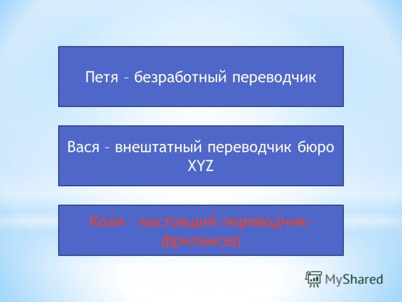 Петя – безработный переводчик Вася – внештатный переводчик бюро XYZ Коля – настоящий переводчик- фрилансер